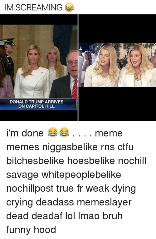Donald Trump, Memes, and Rns: IM SCREAMING  DONALD TRUMP ARRIVES  ON CAPITOL HILL i'm done 😂😂 . . . . meme memes niggasbelike rns ctfu bitchesbelike hoesbelike nochill savage whitepeoplebelike nochillpost true fr weak dying crying deadass memeslayer dead deadaf lol lmao bruh funny hood