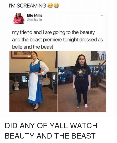 Girl, Beast, and The Beast: I'M SCREAMING  Elle Mills  @mill selle  my friend and i are going to the beauty  and the beast premiere tonight dressed as  belle and the beast DID ANY OF YALL WATCH BEAUTY AND THE BEAST