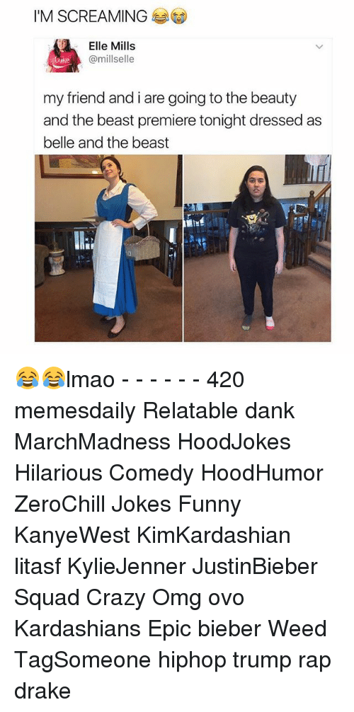 Memes, 🤖, and Weeds: IM SCREAMING  Elle Mills  @millselle  my friend andi are going to the beauty  and the beast premiere tonight dressed as  belle and the beast 😂😂lmao - - - - - - 420 memesdaily Relatable dank MarchMadness HoodJokes Hilarious Comedy HoodHumor ZeroChill Jokes Funny KanyeWest KimKardashian litasf KylieJenner JustinBieber Squad Crazy Omg ovo Kardashians Epic bieber Weed TagSomeone hiphop trump rap drake