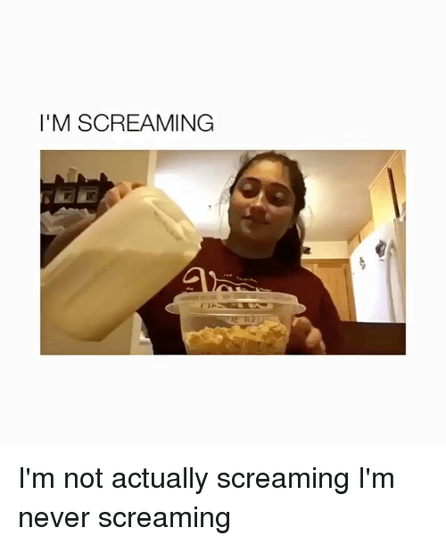 Memes, Never, and 🤖: I'M SCREAMING I'm not actually screaming I'm never screaming