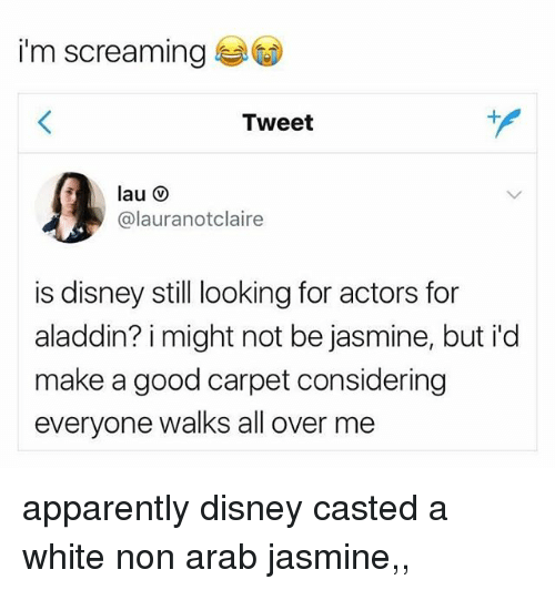 Aladdin, Apparently, and Disney: i'm screaming  Tweet  @lauranotclaire  is disney still looking for actors for  aladdin? i might not be jasmine, but id  make a good carpet considering  everyone walks all over me apparently disney casted a white non arab jasmine,, ᵘʰʰʰ