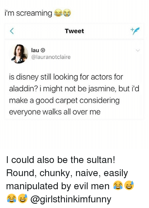 Aladdin, Disney, and Memes: i'm screaming  Tweet  @lauranotclaire  is disney still looking for actors for  aladdin? i might not be jasmine, but i'd  make a good carpet considering  everyone walks all over me I could also be the sultan! Round, chunky, naive, easily manipulated by evil men 😂😅😂😅 @girlsthinkimfunny