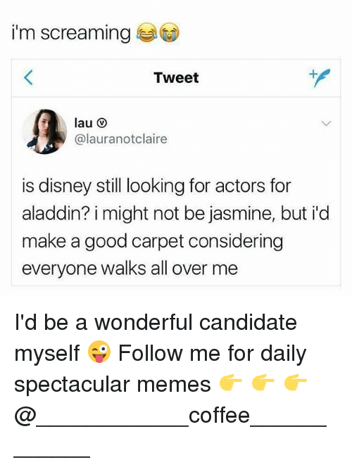 Aladdin, Disney, and Memes: i'm screaming  Tweet  @lauranotclaire  is disney still looking for actors for  aladdin? i might not be jasmine, but id  make a good carpet considering  everyone walks all over me I'd be a wonderful candidate myself 😜 Follow me for daily spectacular memes 👉 👉 👉 @____________coffee____________