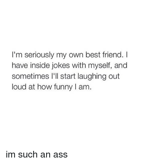 Insider Joke: I'm seriously my own best friend.  have inside jokes with myself, and  sometimes I'll start laughing out  loud at how funny l am im such an ass