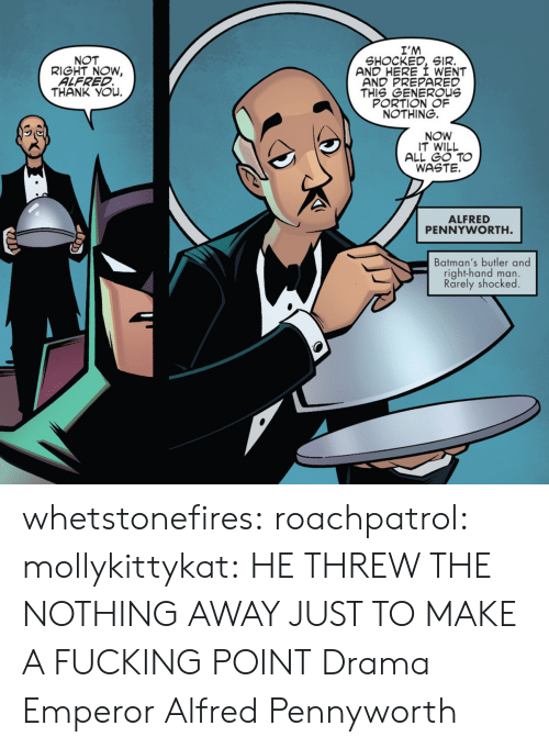 drama: I'M  SHOCKED, SIR.  AND HERE I WENT  AND PREPARED  THIS GENEROUs  PORTION OF  NOTHING.  NOT  RIGHT NOW,  ALFRED  THANK YOu.  NOW  IT WILL  ALL GO TO  WASTE.  ALFRED  PENNYWORTH  Batman's butler and  right-hand man.  Rarely shocked whetstonefires: roachpatrol:  mollykittykat:    HE THREW THE NOTHING AWAY JUST TO MAKE A FUCKING POINT  Drama Emperor Alfred Pennyworth