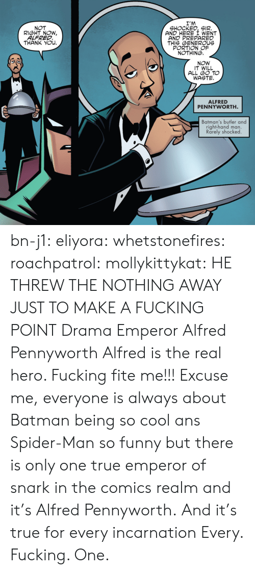 realm: I'M  SHOCKED, SIR.  AND HERE I WENT  AND PREPARED  THIS GENEROUs  PORTION OF  NOTHING.  NOT  RIGHT NOW,  ALFRED  THANK YOu.  NOW  IT WILL  ALL GO TO  WASTE.  ALFRED  PENNYWORTH  Batman's butler and  right-hand man.  Rarely shocked bn-j1:  eliyora:  whetstonefires:  roachpatrol:  mollykittykat:    HE THREW THE NOTHING AWAY JUST TO MAKE A FUCKING POINT  Drama Emperor Alfred Pennyworth  Alfred is the real hero. Fucking fite me!!!  Excuse me, everyone is always about Batman being so cool ans Spider-Man so funny but there is only one true emperor of snark in the comics realm and it's Alfred Pennyworth. And it's true for every incarnation   Every. Fucking. One.