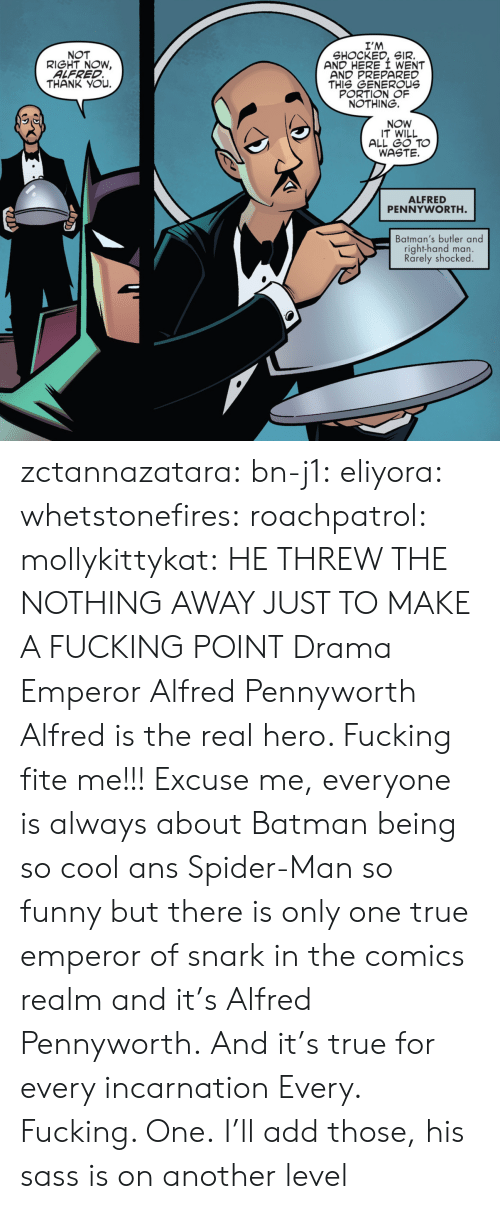 realm: I'M  SHOCKED, SIR.  AND HERE I WENT  AND PREPARED  THIS GENEROUs  PORTION OF  NOTHING.  NOT  RIGHT NOW,  ALFRED  THANK YOu.  NOW  IT WILL  ALL GO TO  WASTE.  ALFRED  PENNYWORTH  Batman's butler and  right-hand man.  Rarely shocked zctannazatara: bn-j1:  eliyora:  whetstonefires:  roachpatrol:  mollykittykat:    HE THREW THE NOTHING AWAY JUST TO MAKE A FUCKING POINT  Drama Emperor Alfred Pennyworth  Alfred is the real hero. Fucking fite me!!!  Excuse me, everyone is always about Batman being so cool ans Spider-Man so funny but there is only one true emperor of snark in the comics realm and it's Alfred Pennyworth. And it's true for every incarnation   Every. Fucking. One.     I'll add those, his sass is on another level