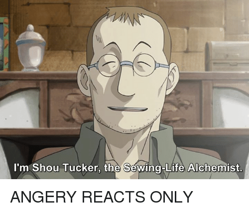 Shou Tucker: I'm Shou Tucker, the Sewing Life Alchemist. ANGERY REACTS ONLY
