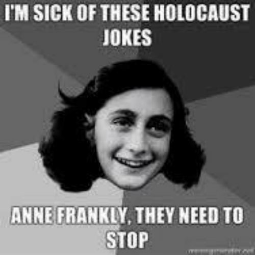 Memes, Anne Frank, and Holocaust: IM SICK OF THESE HOLOCAUST  JOKES  ANNE FRANKLY, THEY NEED TO  STOP