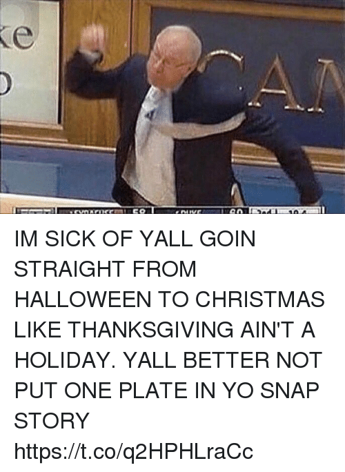 Christmas, Funny, and Halloween: IM SICK OF YALL GOIN STRAIGHT FROM HALLOWEEN TO CHRISTMAS LIKE THANKSGIVING AIN'T A HOLIDAY. YALL BETTER NOT PUT ONE PLATE IN YO SNAP STORY https://t.co/q2HPHLraCc