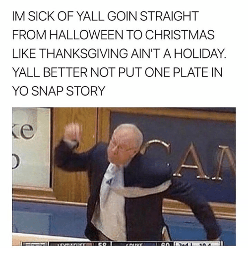 Christmas, Halloween, and Thanksgiving: IM SICK OF YALL GOIN STRAIGHT  FROM HALLOWEEN TO CHRISTMAS  LIKE THANKSGIVING AIN'T A HOLIDAY.  YALL BETTER NOT PUT ONE PLATE IN  YO SNAP STORY