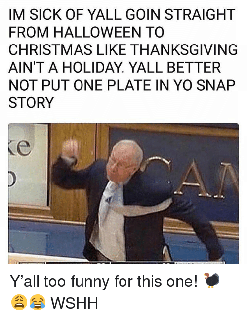 Christmas, Funny, and Halloween: IM SICK OF YALL GOIN STRAIGHT  FROM HALLOWEEN TO  CHRISTMAS LIKE THANKSGIVING  AIN'T A HOLIDAY. YALL BETTER  NOT PUT ONE PLATE IN YO SNAP  STORY Y'all too funny for this one! 🦃😩😂 WSHH
