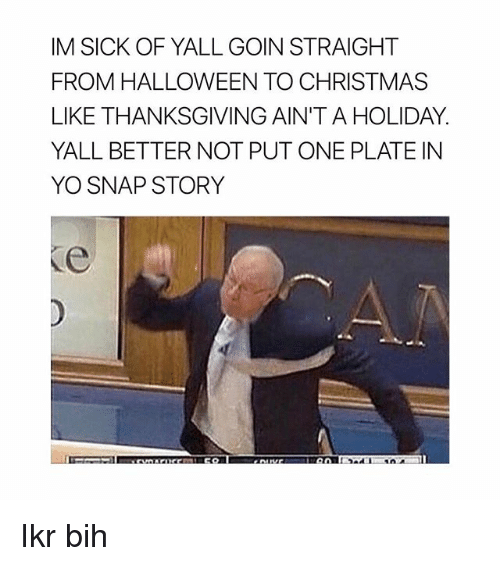 Christmas, Halloween, and Thanksgiving: IM SICK OF YALL GOIN STRAIGHT  FROM HALLOWEEN TO CHRISTMAS  LIKE THANKSGIVING AIN'T A HOLIDAY.  YALL BETTER NOT PUT ONE PLATE IN  YO SNAP STORY Ikr bih