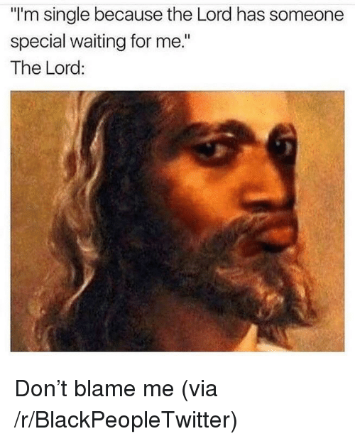 """Blame Me: """"I'm single because the Lord has someone  special waiting for me.""""  The Lord <p>Don&rsquo;t blame me (via /r/BlackPeopleTwitter)</p>"""