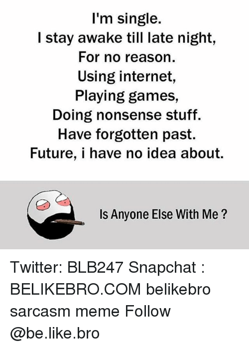 Memes, 🤖, and Idea: I'm single.  I stay awake till late night,  For no reason  Using internet,  Playing games,  Doing nonsense stuff.  Have forgotten past.  Future, i have no idea about.  Is Anyone Else With Me? Twitter: BLB247 Snapchat : BELIKEBRO.COM belikebro sarcasm meme Follow @be.like.bro