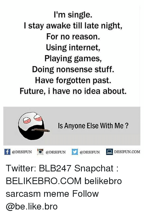 late night: I'm single.  I stay awake till late night  For no reason.  Using internet  Playing games,  Doing nonsense stuff.  Have forgotten past.  Future, i have no idea about.  Is Anyone Else With Me?  DESIFUN.COM  @DESIFUN  @DESIFUN  @DESIFUN Twitter: BLB247 Snapchat : BELIKEBRO.COM belikebro sarcasm meme Follow @be.like.bro