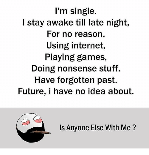 late night: I'm single.  I stay awake till late night,  For no reason.  Using internet,  Playing games,  Doing nonsense stuff.  Have forgotten past.  Future, i have no idea about.  Is Anyone Else With Me?