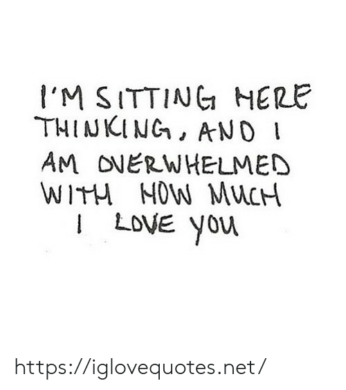 Yor: I'M SITTINC HERE  THINKING, AND  AM ONERWHELMED  WITH MOW MuCH  I LoVE yor https://iglovequotes.net/