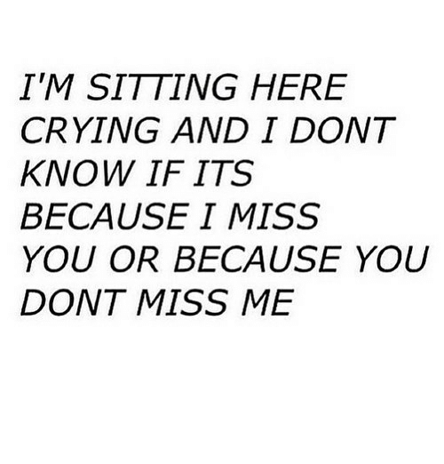 Sitting Here: IM SITTING HERE  CRYING AND I DONT  KNOW IF ITS  BECAUSE I MISS  YOU OR BECAUSE YOU  DONT MISS ME
