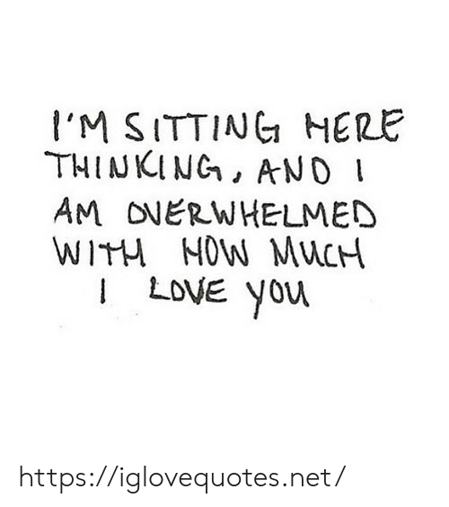 Sitting Here: I'M SITTING HERE  THINKING, AND I  AM ONERWHELMED  WITH NOW MUCH  ILOVE you https://iglovequotes.net/