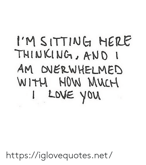 Sitting Here: I'M SITTING HERE  THINKING, AND I  AM OVERWHELMED  WITH HOW MUCH  I LOVE You https://iglovequotes.net/