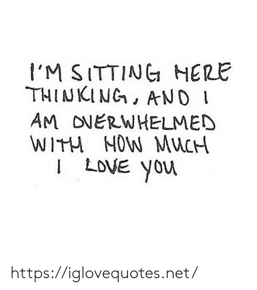 Sitting Here: I'M SITTING HERE  THINKING, ANO  AM ONERWHELMED  WITH NOW MUCH  I LOVE You https://iglovequotes.net/