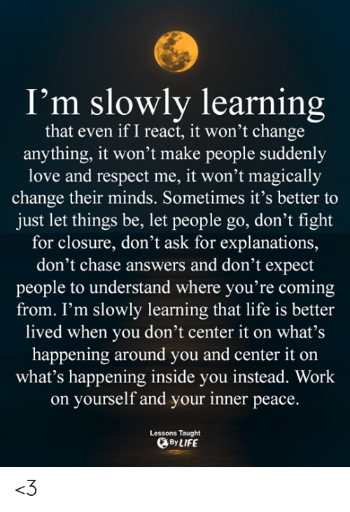 what's happening: I'm slowly learning  that even if I react, it won't change  anything, it won't make people suddenly  love and respect me, it won't magically  change their minds. Sometimes it's better to  just let things be, let people go, don't fight  for closure, don't ask for explanations,  don't chase answers and don't expect  people to understand where you're coming  from. I'm slowly learning that life is better  lived when you don't center it on what's  happening around you and center it on  what's happening inside you instead. Work  on yourself and your inner peace.  Lessons Taught  By LIFE <3