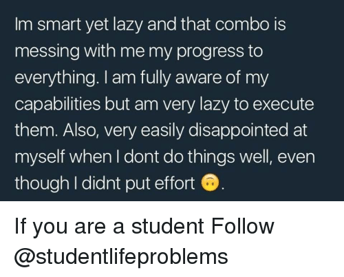 Im Smart: Im smart yet lazy and that combo is  messing with me my progress to  everything. I am fully aware of my  capabilities but am very lazy to execute  them. Also, very easily disappointed at  myself when I dont do things well, even  though I didnt put effort If you are a student Follow @studentlifeproblems