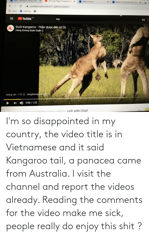 Video Make: I'm so disappointed in my country, the video title is in Vietnamese and it said Kangaroo tail, a panacea came from Australia. I visit the channel and report the videos already. Reading the comments for the video make me sick, people really do enjoy this shit ?