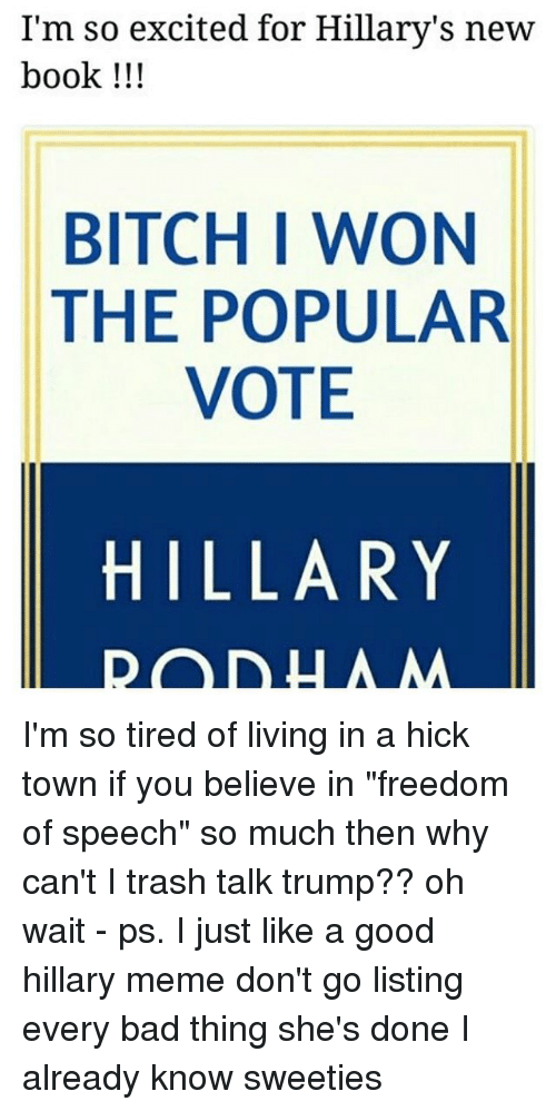 """Popular Vote: I'm so excited for Hillary's new  book !!!  BITCH I WON  THE POPULAR  VOTE  HILLARY I'm so tired of living in a hick town if you believe in """"freedom of speech"""" so much then why can't I trash talk trump?? oh wait - ps. I just like a good hillary meme don't go listing every bad thing she's done I already know sweeties"""