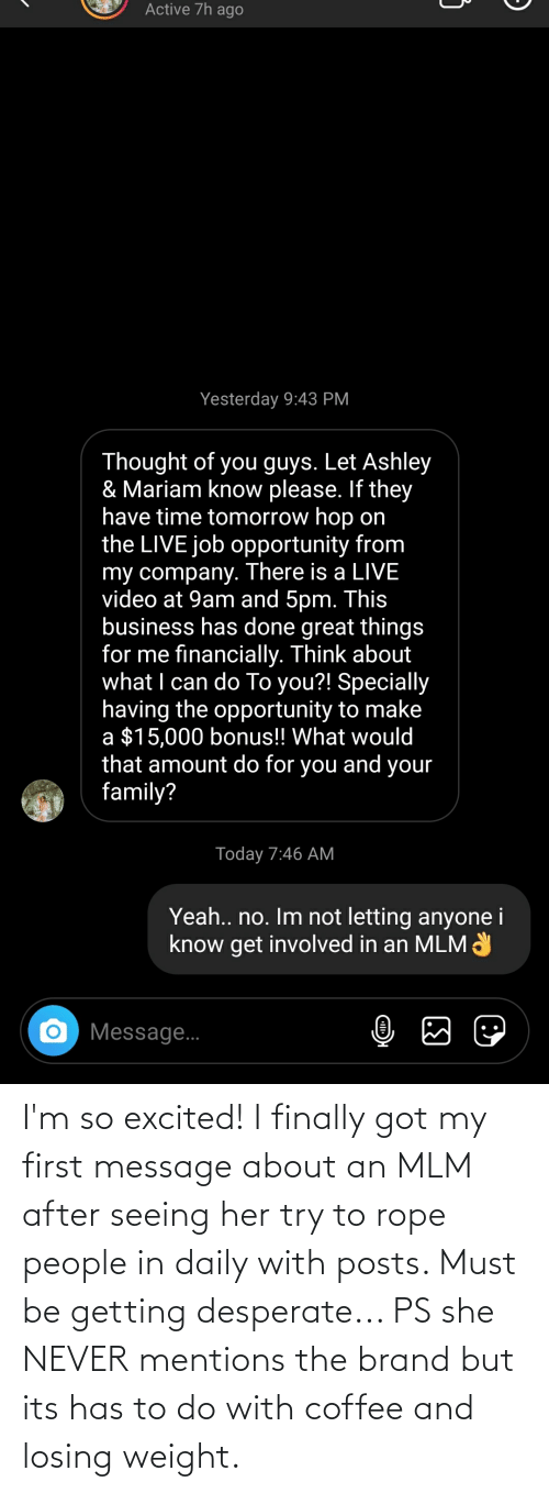 Losing Weight: I'm so excited! I finally got my first message about an MLM after seeing her try to rope people in daily with posts. Must be getting desperate... PS she NEVER mentions the brand but its has to do with coffee and losing weight.