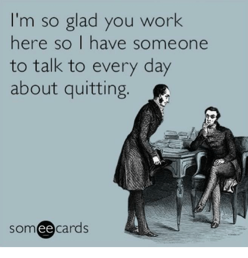 Memes, Work, and 🤖: I'm so glad you work  here so I have someone  to talk to every day  about quitting  ee  cards