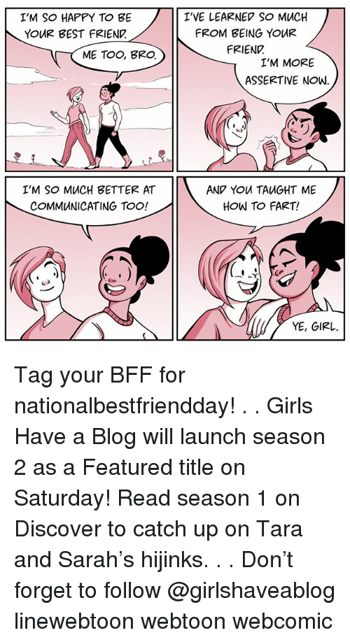 Best Friend, Girls, and Memes: I'M SO HAPPY TO BE  YOUR BEST FRIEND  ME TOO, ERO.  I'M SO MUCH BETTER AT  COMMUNICATING TOO!  I'VE LEARNED SO MUCH  FROM BEING YOUR  FRIENE  I'M MORE  ASSERTIVE NOW.  AND YOU TAUGHT ME  HOW TO FART!  YE, GIRL. Tag your BFF for nationalbestfriendday! . . Girls Have a Blog will launch season 2 as a Featured title on Saturday! Read season 1 on Discover to catch up on Tara and Sarah's hijinks. . . Don't forget to follow @girlshaveablog linewebtoon webtoon webcomic
