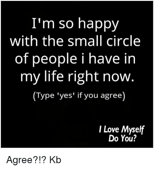 memes: I'm so happy  with the small circle  of people i have in  my life right now  (Type 'yes' if you agree  I Love Myself  Do You? Agree?!? Kb