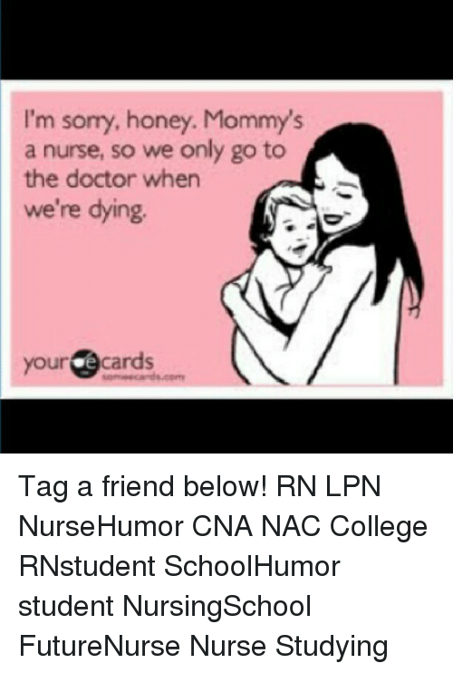 Memes, 🤖, and Honey: I'm so  honey. Mommy's  a nurse, so we only go to  the doctor when  we're dying.  your e cards Tag a friend below! RN LPN NurseHumor CNA NAC College RNstudent SchoolHumor student NursingSchool FutureNurse Nurse Studying