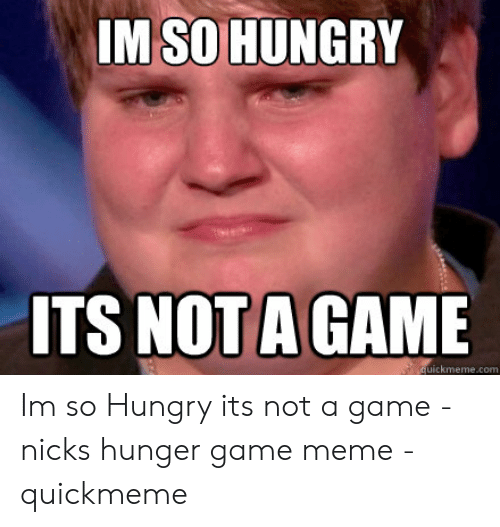 Funny Hungry Memes: IM SO HUNGRY  ITS NOT A GAME  uickmeme.com Im so Hungry its not a game - nicks hunger game meme - quickmeme