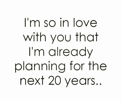 Relationships: I'm so in love  with you that  I'm already  planning for the  next 20 years