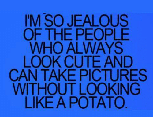 Cute, Jealous, and Memes: I'M SO JEALOUS  OF THE PEOPLE  WHO ALWAYS  LOOK CUTE AND  CAN TAKE PICTURES  WITHOUT LOOKING  LIKE A POTATO