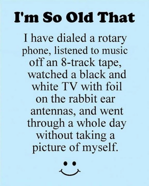 whole day: I'm So Old That  I have dialed a rotary  phone, listened to music  off an 8-track tape,  watched a black and  white TV with foil  on the rabbit ear  antennas, and went  through a whole day  without taking a  picture of myself.