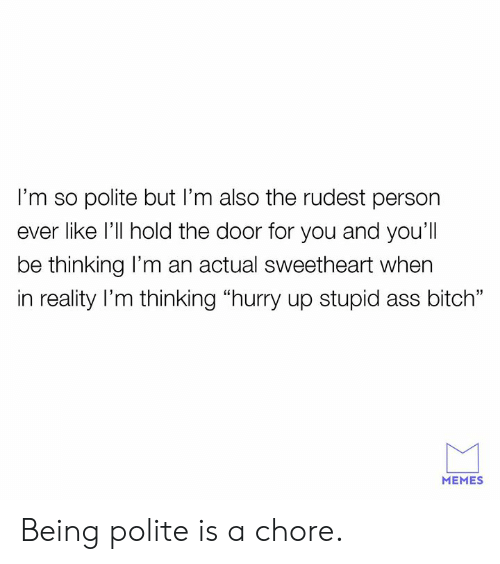 """Hold The Door: I'm so polite but I'm also the rudest person  ever like l'll hold the door for you and you'll  be thinking l'm an actual sweetheart when  in reality l'm thinking """"hurry up stupid ass bitch""""  MEMES Being polite is a chore."""