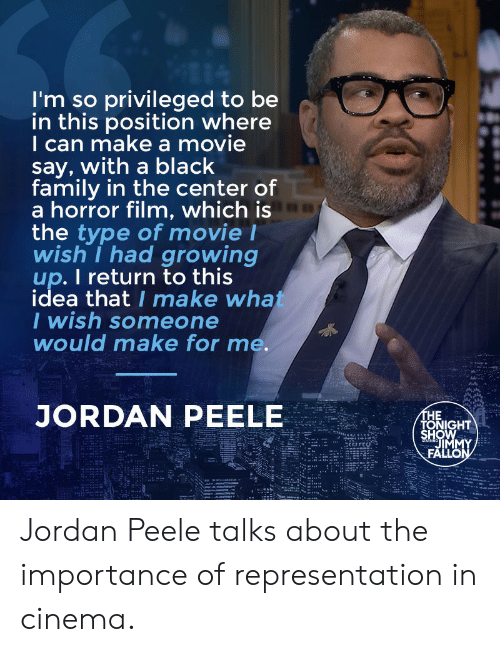 peele: I'm so privileged to be  in this position where  I can make a movie  say, with a black  family in the center of  a horror film, which is  the type of movie l  wish I had growing  up. I return to this  idea that I make wha  I wish someone  would make for me.  JORDAN PEELE  HE  HOW  TONIGHT  IM Jordan Peele talks about the importance of representation in cinema.