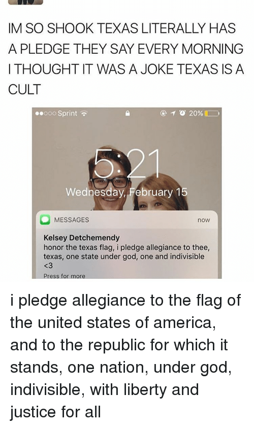 America, God, and Tumblr: IM SO SHOOK TEXAS LITERALLY HAS  A PLEDGE THEY SAY EVERY MORNING  I THOUGHT IT WAS A JOKE TEXAS IS A  CULT  TO 20%  ooo Sprint  Wednesday, February 1  O MESSAGES  nOW  Kelsey Detchemendy  honor the texas flag, i pledge allegiance to thee,  texas, one state under god, one and indivisible  Press for more i pledge allegiance to the flag of the united states of america, and to the republic for which it stands, one nation, under god, indivisible, with liberty and justice for all