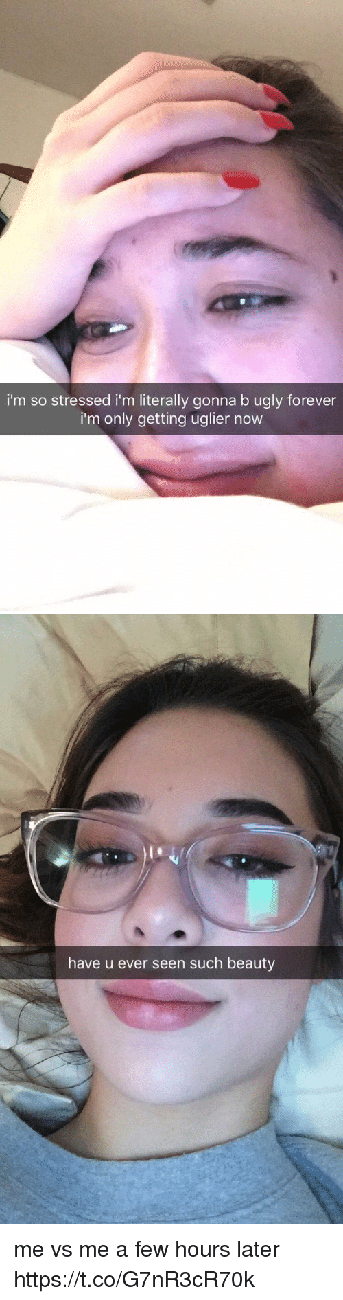 Funny, Ugly, and Forever: i'm so stressed i'm literally gonna b ugly forever  i'm only getting uglier now   have u ever seen such beauty me vs me a few hours later https://t.co/G7nR3cR70k