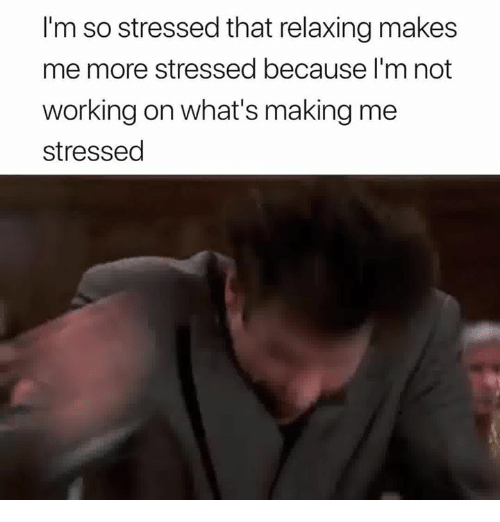 Working, Whats, and More: I'm so stressed that relaxing makes  me more stressed because I'm not  working on what's making me  stressed