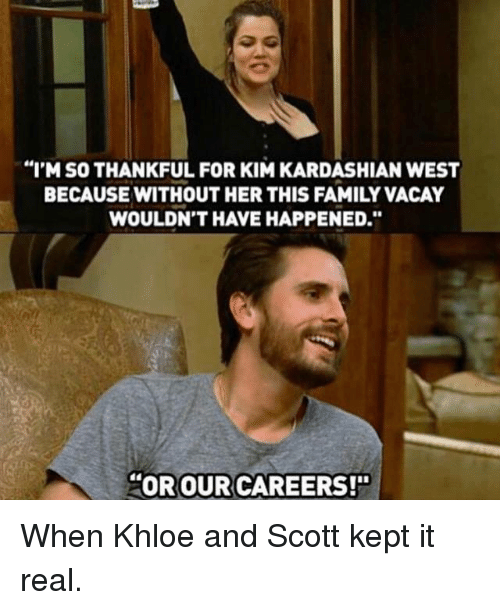 """Kim Kardashian, Kardashian, and Celebrities: """"I'M SO THANKFUL FOR KIM KARDASHIAN WEST  BECAUSE WITHOUT HER THIS FAMILY VACAY  WOULDN'T HAVE HAPPENED  OR OUR CAREERS!"""" When Khloe and Scott kept it real."""