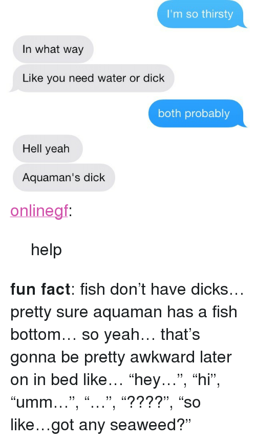 "In Bed Like: I'm so thirsty  In what way  Like you need water or dick  both probably  Hell yeah  Aquaman's dick <p><a class=""tumblr_blog"" href=""http://frickmanda.com/post/71398345149"">onlinegf</a>:</p> <blockquote> <p>help</p> </blockquote> <p><strong>fun fact</strong>: fish don&rsquo;t have dicks&hellip; pretty sure aquaman has a fish bottom&hellip; so yeah&hellip; that&rsquo;s gonna be pretty awkward later on in bed like&hellip; &ldquo;hey&hellip;&rdquo;, &ldquo;hi&rdquo;, &ldquo;umm&hellip;&rdquo;, &ldquo;&hellip;&rdquo;, &ldquo;????&rdquo;, &ldquo;so like&hellip;got any seaweed?&rdquo;</p>"