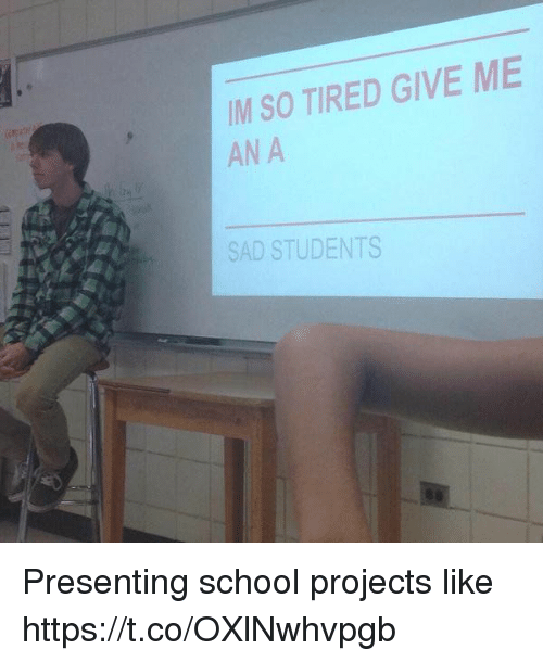 School, Girl Memes, and Sad: IM SO TIRED GIVE ME  AN A  SAD STUDENTS Presenting school projects like https://t.co/OXlNwhvpgb