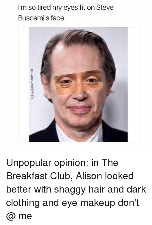 The Breakfast Club: I'm so tired my eyes fit on Steve  Buscemi's face Unpopular opinion: in The Breakfast Club, Alison looked better with shaggy hair and dark clothing and eye makeup don't @ me
