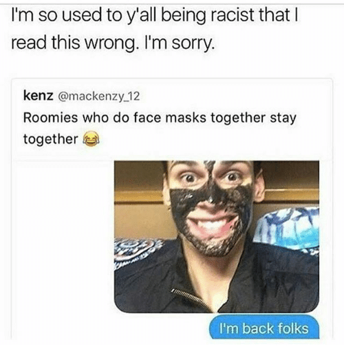 Memes, Sorry, and Racist: I'm so used to y'all being racist that  read this wrong. I'm sorry.  kenz  @mackenzy 12  Roomies who do face masks together stay  together  I'm back folks