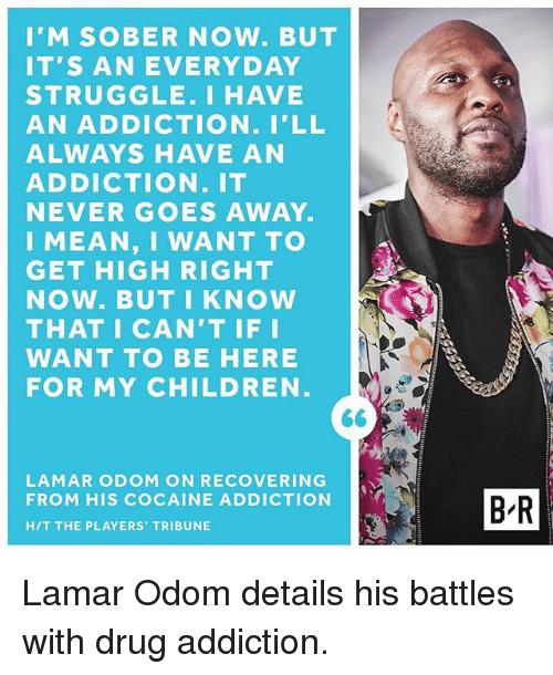 Children, Lamar Odom, and Sports: I'M SOBER NOW. BUT  IT'S AN EVERYDAY  STRUGGLE. I HAVE  AN ADDICTION. I'LL  ALWAYS HAVE AN  ADDICTION. IT  NEVER GOES AWAY.  I MEAN, I WANT TO  GET HIGH RIGHT  NOW. BUT I KNOW  THAT I CAN'T IF I  WANT TO BE HERE  FOR MY CHILDREN  LAMAR ODOM ON RECOVERING  FROM HIS COCAINE ADDICTION  HIT THE PLAYERS TRIBUNE  B-R Lamar Odom details his battles with drug addiction.